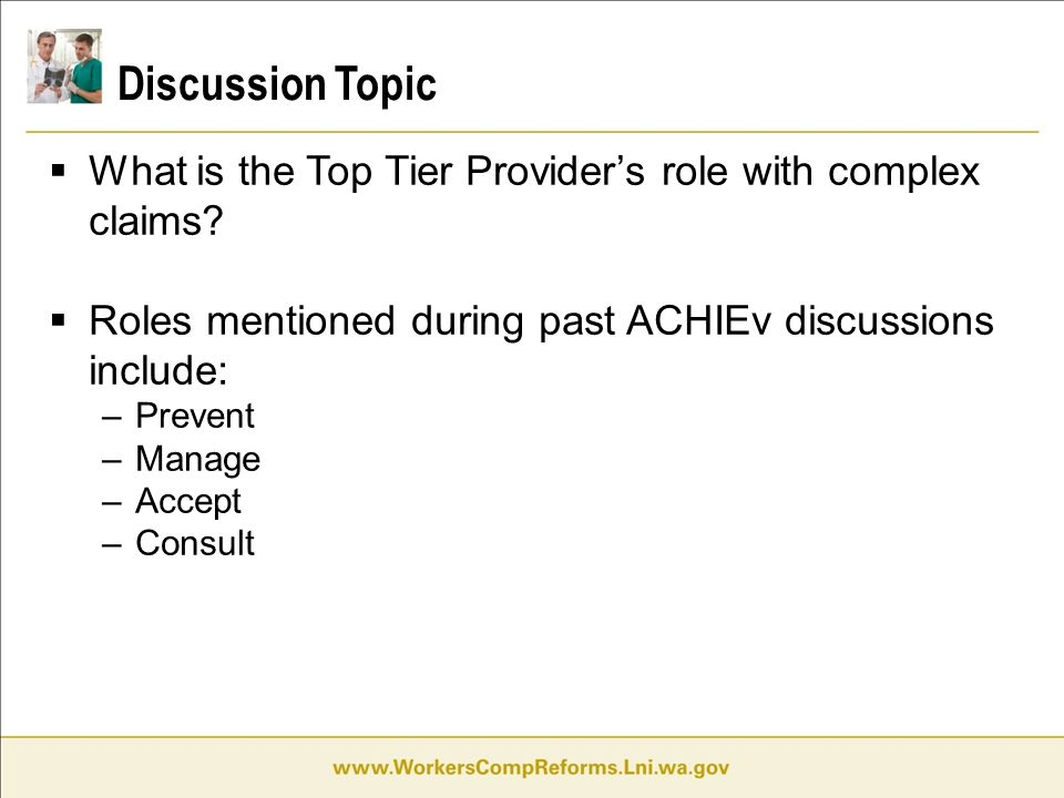 Discussion Topic  What is the Top Tier Provider's role with complex claims?  Roles mentioned during past ACHIEv discussions include: –Prevent –Manag