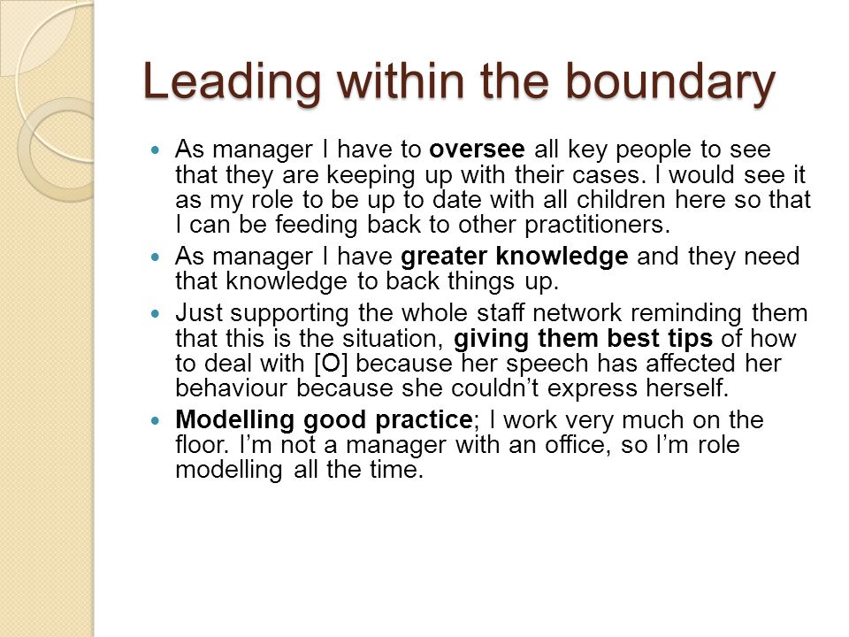 Leading within the boundary As manager I have to oversee all key people to see that they are keeping up with their cases. I would see it as my role to