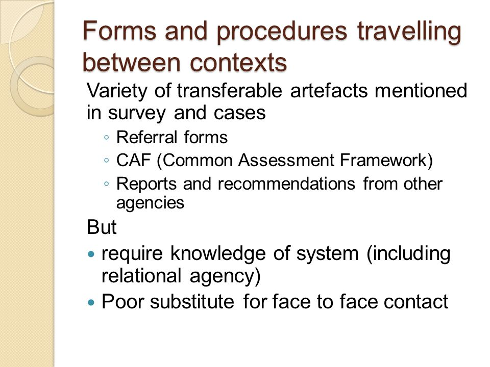 Forms and procedures travelling between contexts Variety of transferable artefacts mentioned in survey and cases ◦ Referral forms ◦ CAF (Common Assess