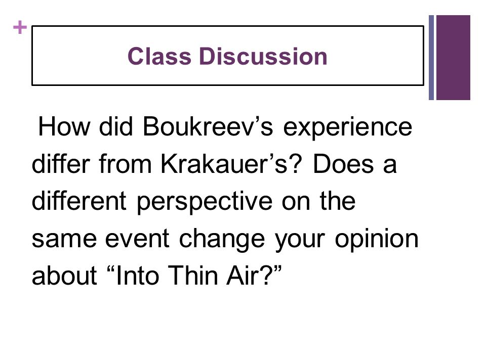 """+ Class Discussion How did Boukreev's experience differ from Krakauer's? Does a different perspective on the same event change your opinion about """"Int"""