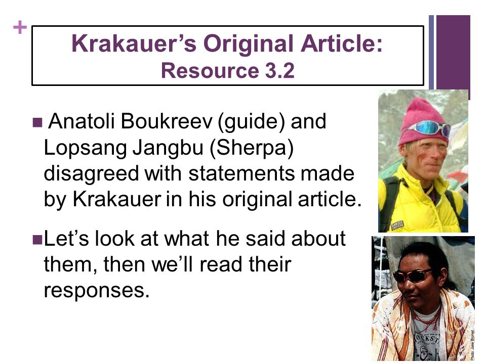 + Krakauer's Original Article: Resource 3.2 Anatoli Boukreev (guide) and Lopsang Jangbu (Sherpa) disagreed with statements made by Krakauer in his ori