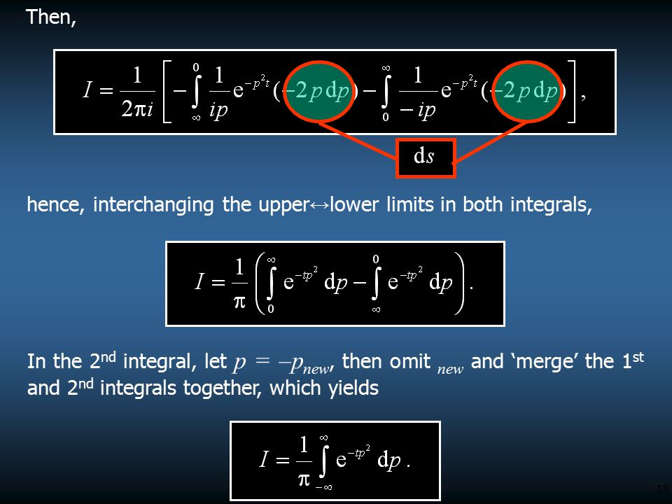 18 Then, hence, interchanging the upper ↔ lower limits in both integrals, In the 2 nd integral, let p = –p new, then omit new and 'merge' the 1 st and