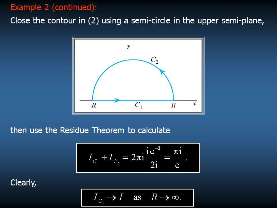 9 Example 2 (continued): Close the contour in (2) using a semi-circle in the upper semi-plane, C1C1 C2C2 Clearly, then use the Residue Theorem to calc
