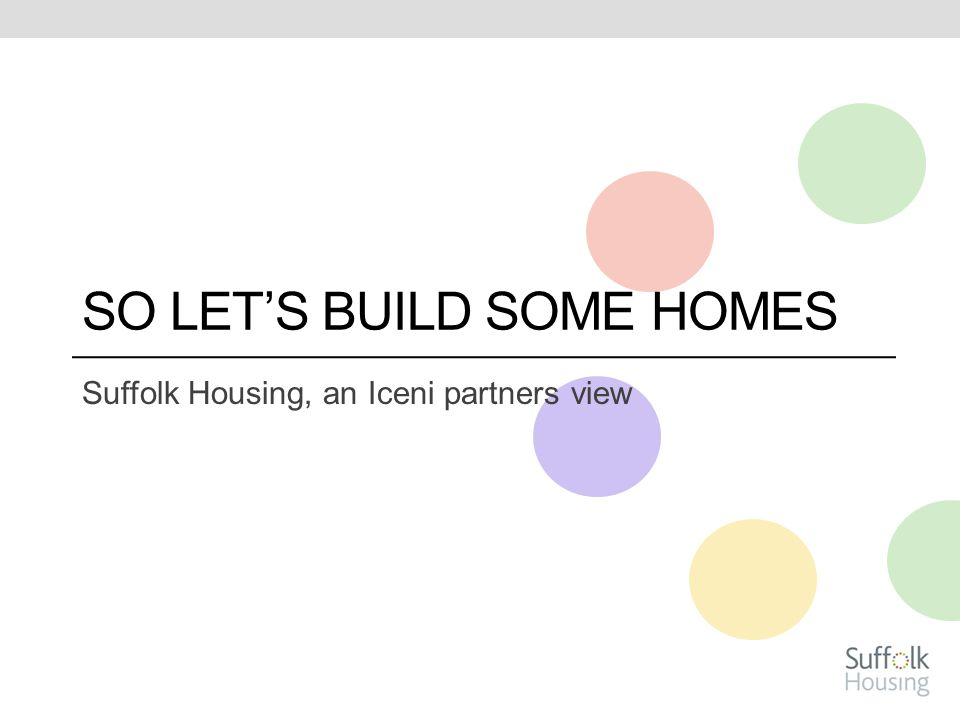 SO LET'S BUILD SOME HOMES Suffolk Housing, an Iceni partners view