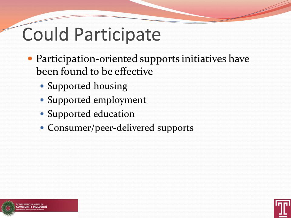 Could Participate Participation-oriented supports initiatives have been found to be effective Supported housing Supported employment Supported educati