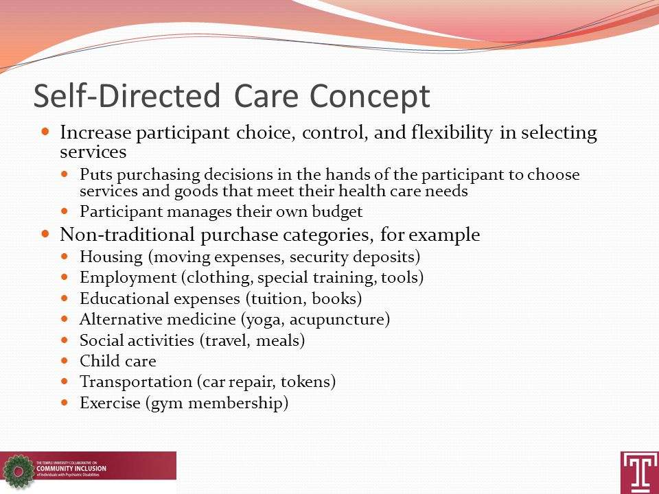 Self-Directed Care Concept Increase participant choice, control, and flexibility in selecting services Puts purchasing decisions in the hands of the p