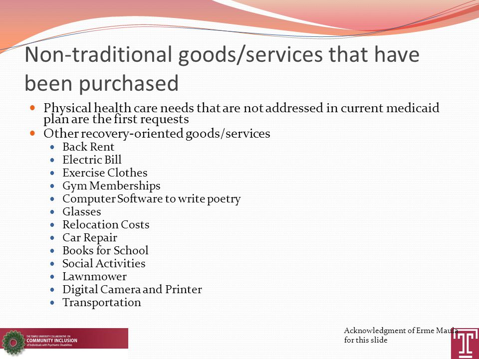 Non-traditional goods/services that have been purchased Physical health care needs that are not addressed in current medicaid plan are the first requests Other recovery-oriented goods/services Back Rent Electric Bill Exercise Clothes Gym Memberships Computer Software to write poetry Glasses Relocation Costs Car Repair Books for School Social Activities Lawnmower Digital Camera and Printer Transportation Acknowledgment of Erme Maula for this slide