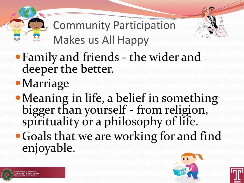 Community Participation Makes us All Happy Family and friends - the wider and deeper the better.