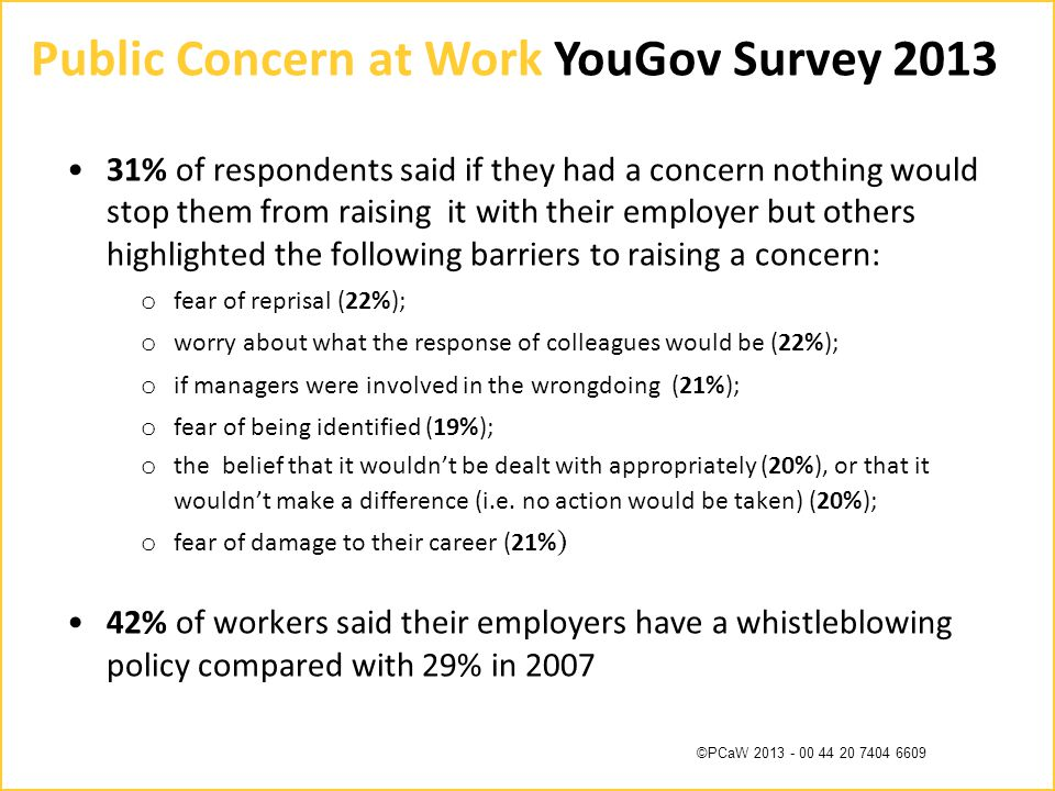 ©PCaW 2013 - 00 44 20 7404 6609 Public Concern at Work YouGov Survey 2013 31% of respondents said if they had a concern nothing would stop them from raising it with their employer but others highlighted the following barriers to raising a concern: o fear of reprisal (22%); o worry about what the response of colleagues would be (22%); o if managers were involved in the wrongdoing (21%); o fear of being identified (19%); o the belief that it wouldn't be dealt with appropriately (20%), or that it wouldn't make a difference (i.e.