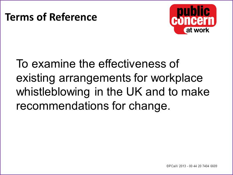 ©PCaW 2013 - 00 44 20 7404 6609 Terms of Reference To examine the effectiveness of existing arrangements for workplace whistleblowing in the UK and to make recommendations for change.