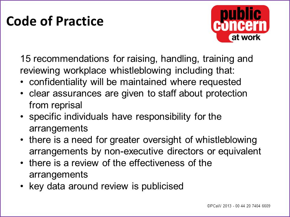 ©PCaW 2013 - 00 44 20 7404 6609 Code of Practice 15 recommendations for raising, handling, training and reviewing workplace whistleblowing including that: confidentiality will be maintained where requested clear assurances are given to staff about protection from reprisal specific individuals have responsibility for the arrangements there is a need for greater oversight of whistleblowing arrangements by non-executive directors or equivalent there is a review of the effectiveness of the arrangements key data around review is publicised