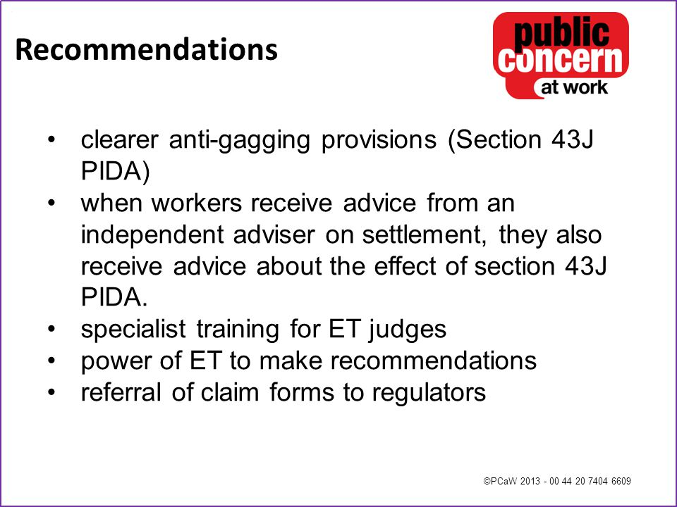 ©PCaW 2013 - 00 44 20 7404 6609 Recommendations clearer anti-gagging provisions (Section 43J PIDA) when workers receive advice from an independent adviser on settlement, they also receive advice about the effect of section 43J PIDA.