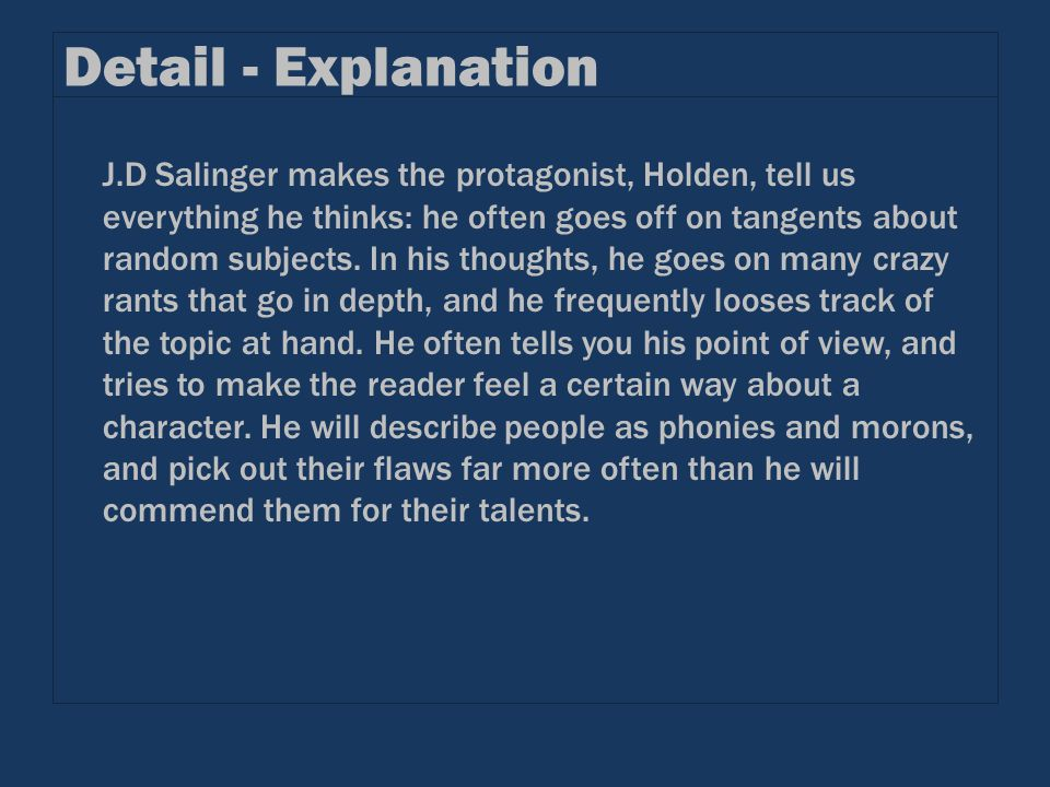 Detail - Explanation J.D Salinger makes the protagonist, Holden, tell us everything he thinks: he often goes off on tangents about random subjects. In
