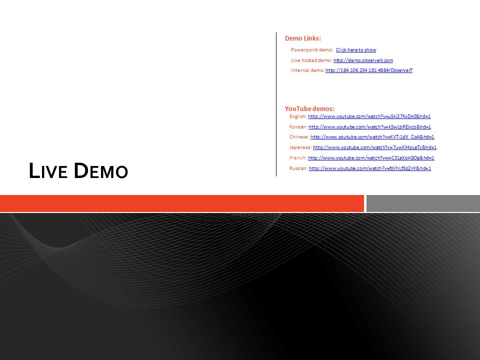 L IVE D EMO Demo Links: Powerpoint demo: Click here to showClick here to show Live hosted demo: http://demo.observeit.comhttp://demo.observeit.com Internal demo: http://184.106.234.181:4884/ObserveIThttp://184.106.234.181:4884/ObserveIT YouTube demos: English: http://www.youtube.com/watch?v=uSki27KvDk0&hd=1http://www.youtube.com/watch?v=uSki27KvDk0&hd=1 Korean: http://www.youtube.com/watch?v=k5wLbREixco&hd=1http://www.youtube.com/watch?v=k5wLbREixco&hd=1 Chinese: http://www.youtube.com/watch?v=KVT-1dX_CoA&hd=1http://www.youtube.com/watch?v=KVT-1dX_CoA&hd=1 Japanese: http://www.youtube.com/watch?v=7uwXlHpLeTc&hd=1http://www.youtube.com/watch?v=7uwXlHpLeTc&hd=1 French: http://www.youtube.com/watch?v=wC31aXpkGOg&hd=1http://www.youtube.com/watch?v=wC31aXpkGOg&hd=1 Russian: http://www.youtube.com/watch?v=fzVhLfSb2nY&hd=1http://www.youtube.com/watch?v=fzVhLfSb2nY&hd=1