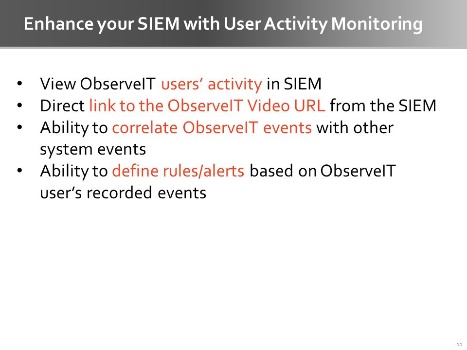 Enhance your SIEM with User Activity Monitoring 11 View ObserveIT users' activity in SIEM Direct link to the ObserveIT Video URL from the SIEM Ability to correlate ObserveIT events with other system events Ability to define rules/alerts based on ObserveIT user's recorded events