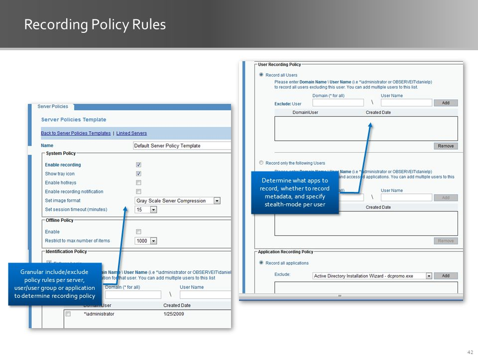 Recording Policy Rules 42 Determine what apps to record, whether to record metadata, and specify stealth-mode per user Granular include/exclude policy rules per server, user/user group or application to determine recording policy