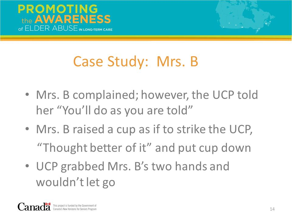 "Case Study: Mrs. B Mrs. B complained; however, the UCP told her ""You'll do as you are told"" Mrs. B raised a cup as if to strike the UCP, ""Thought bett"