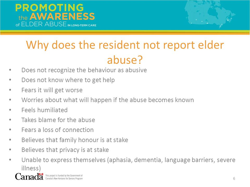 Why does the resident not report elder abuse? Does not recognize the behaviour as abusive Does not know where to get help Fears it will get worse Worr
