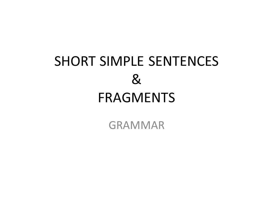 SHORT SIMPLE SENTENCES & FRAGMENTS GRAMMAR