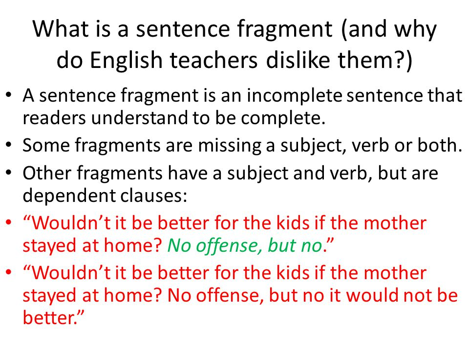 What is a sentence fragment (and why do English teachers dislike them?) A sentence fragment is an incomplete sentence that readers understand to be co