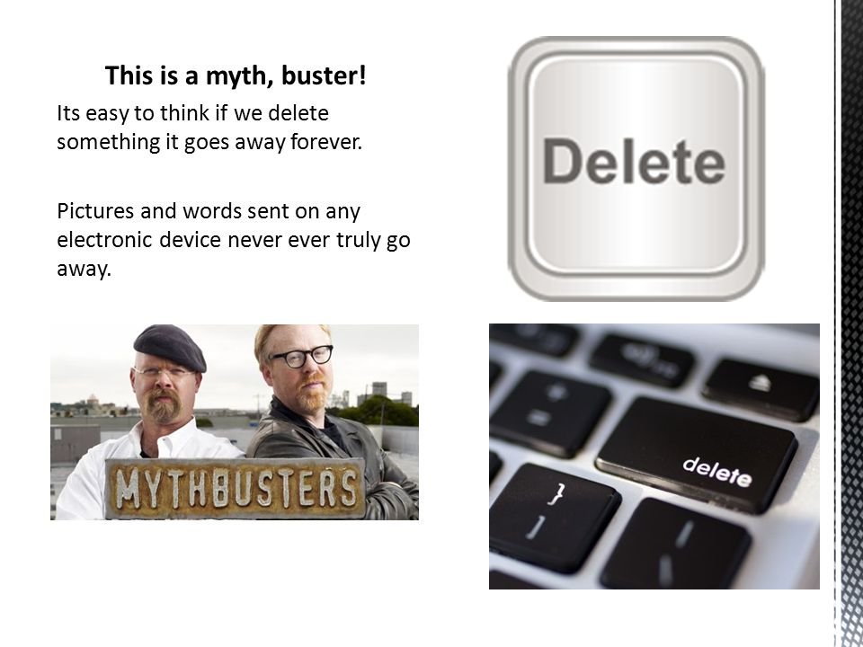 This is a myth, buster. Its easy to think if we delete something it goes away forever.