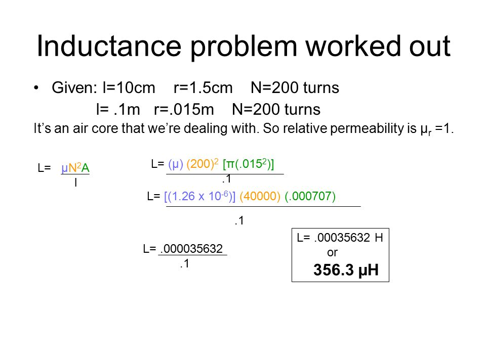 Inductance problem worked out Given: l=10cm r=1.5cm N=200 turns l=.1m r=.015m N=200 turns It's an air core that we're dealing with.