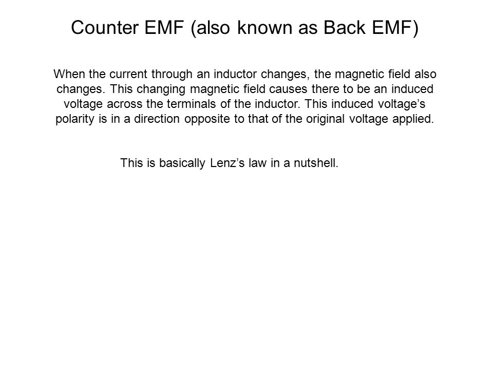 Counter EMF (also known as Back EMF) When the current through an inductor changes, the magnetic field also changes. This changing magnetic field cause