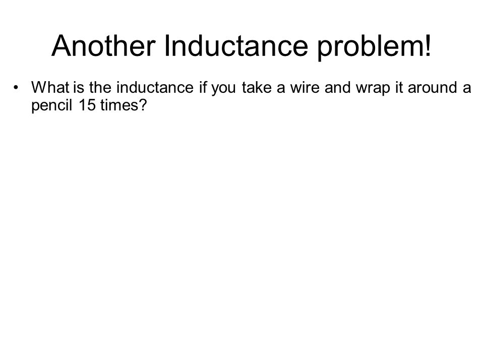 Another Inductance problem! What is the inductance if you take a wire and wrap it around a pencil 15 times?