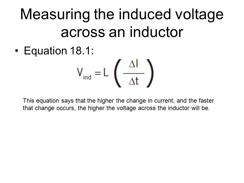 Measuring the induced voltage across an inductor Equation 18.1: This equation says that the higher the change in current, and the faster that change o