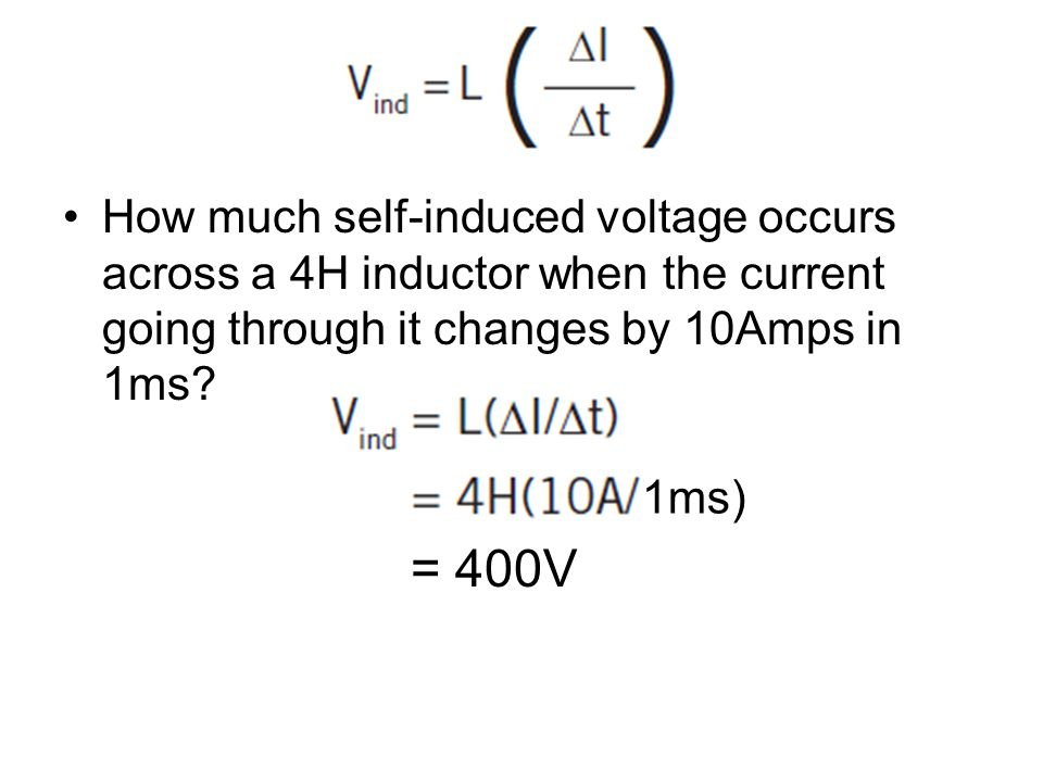 How much self-induced voltage occurs across a 4H inductor when the current going through it changes by 10Amps in 1ms? = 400V 1ms)