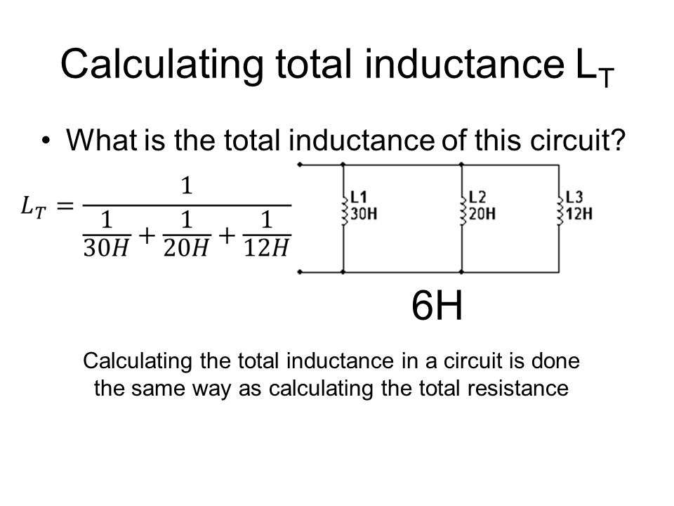 Calculating total inductance L T What is the total inductance of this circuit? 6H Calculating the total inductance in a circuit is done the same way a