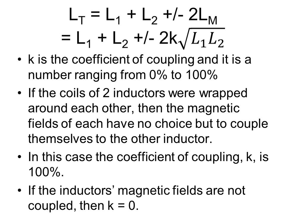 k is the coefficient of coupling and it is a number ranging from 0% to 100% If the coils of 2 inductors were wrapped around each other, then the magnetic fields of each have no choice but to couple themselves to the other inductor.