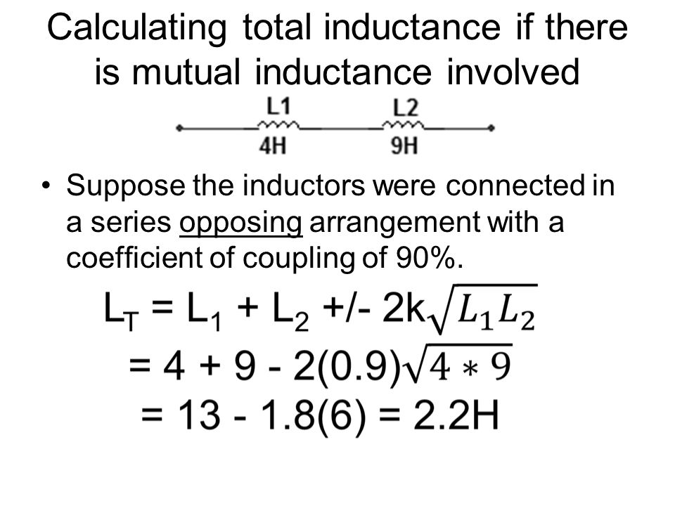 Calculating total inductance if there is mutual inductance involved Suppose the inductors were connected in a series opposing arrangement with a coefficient of coupling of 90%.