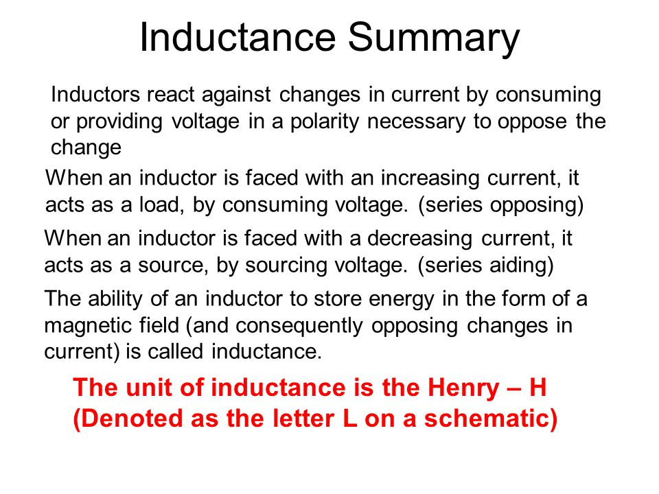 Inductance Summary Inductors react against changes in current by consuming or providing voltage in a polarity necessary to oppose the change When an inductor is faced with an increasing current, it acts as a load, by consuming voltage.