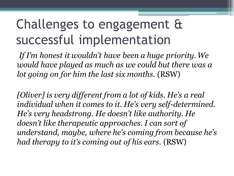 Challenges to engagement & successful implementation If I'm honest it wouldn't have been a huge priority. We would have played as much as we could but