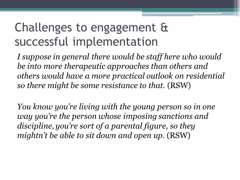 Challenges to engagement & successful implementation I suppose in general there would be staff here who would be into more therapeutic approaches than