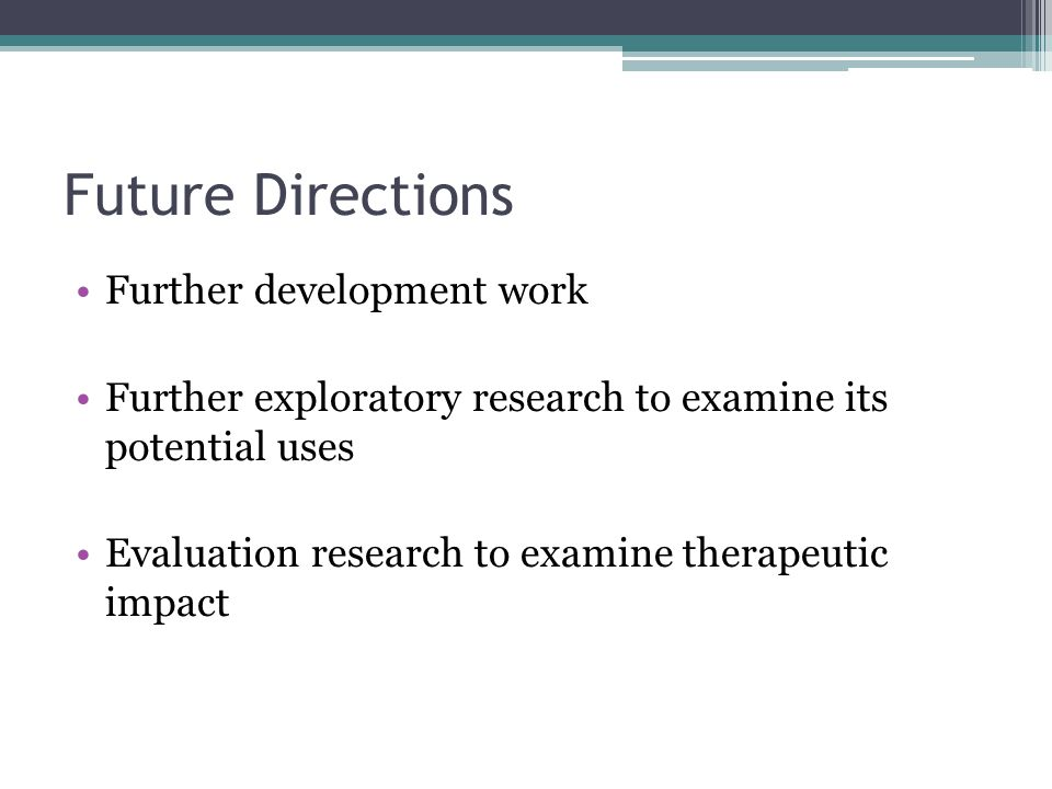 Future Directions Further development work Further exploratory research to examine its potential uses Evaluation research to examine therapeutic impac