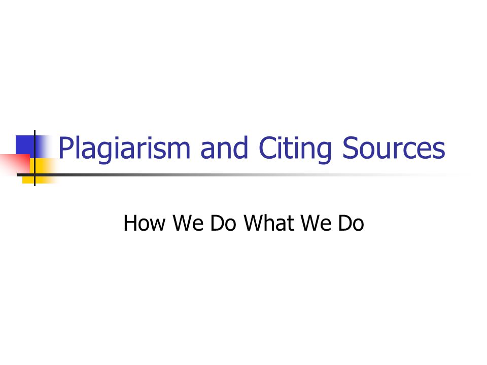 Plagiarism and Citing Sources How We Do What We Do