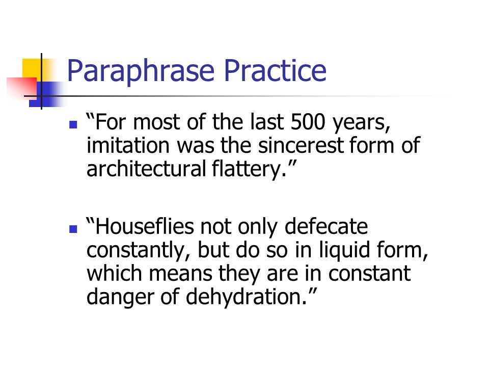 Paraphrase Practice For most of the last 500 years, imitation was the sincerest form of architectural flattery. Houseflies not only defecate constantly, but do so in liquid form, which means they are in constant danger of dehydration.