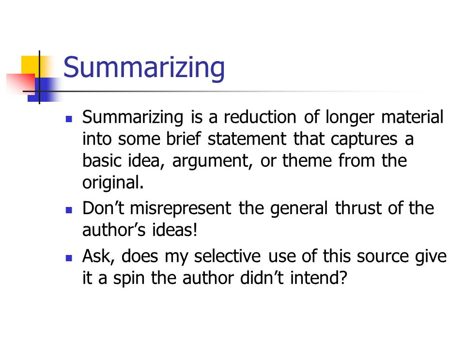 Summarizing Summarizing is a reduction of longer material into some brief statement that captures a basic idea, argument, or theme from the original.