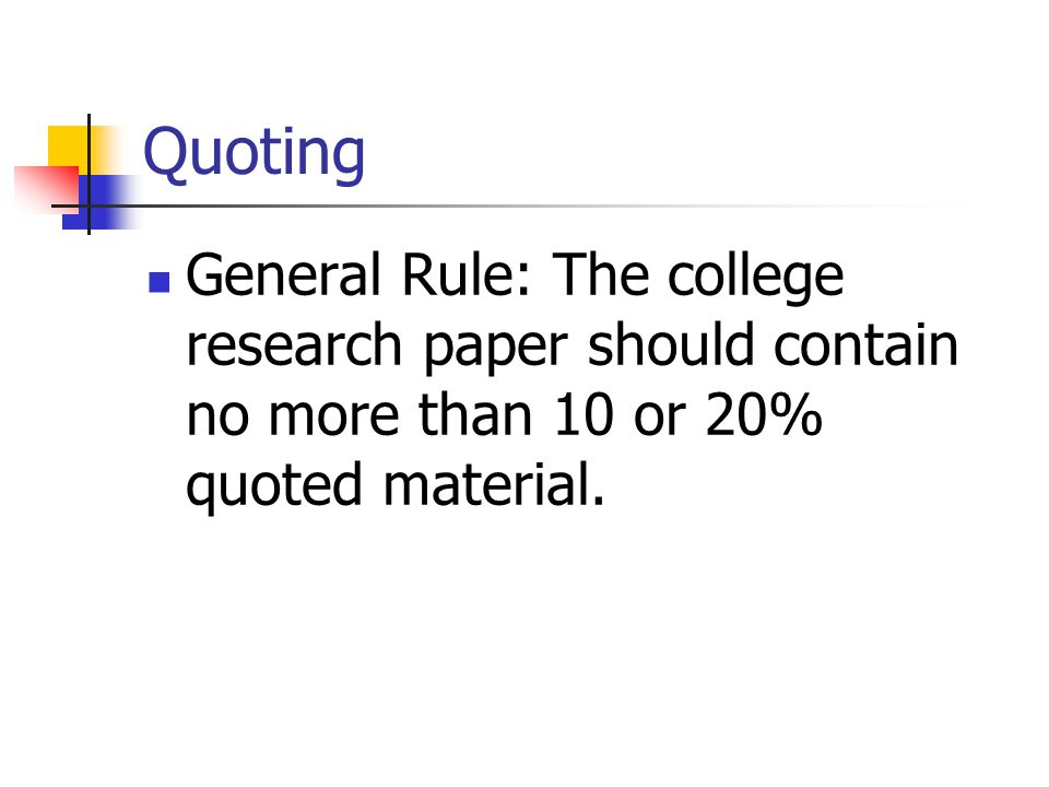 Quoting General Rule: The college research paper should contain no more than 10 or 20% quoted material.