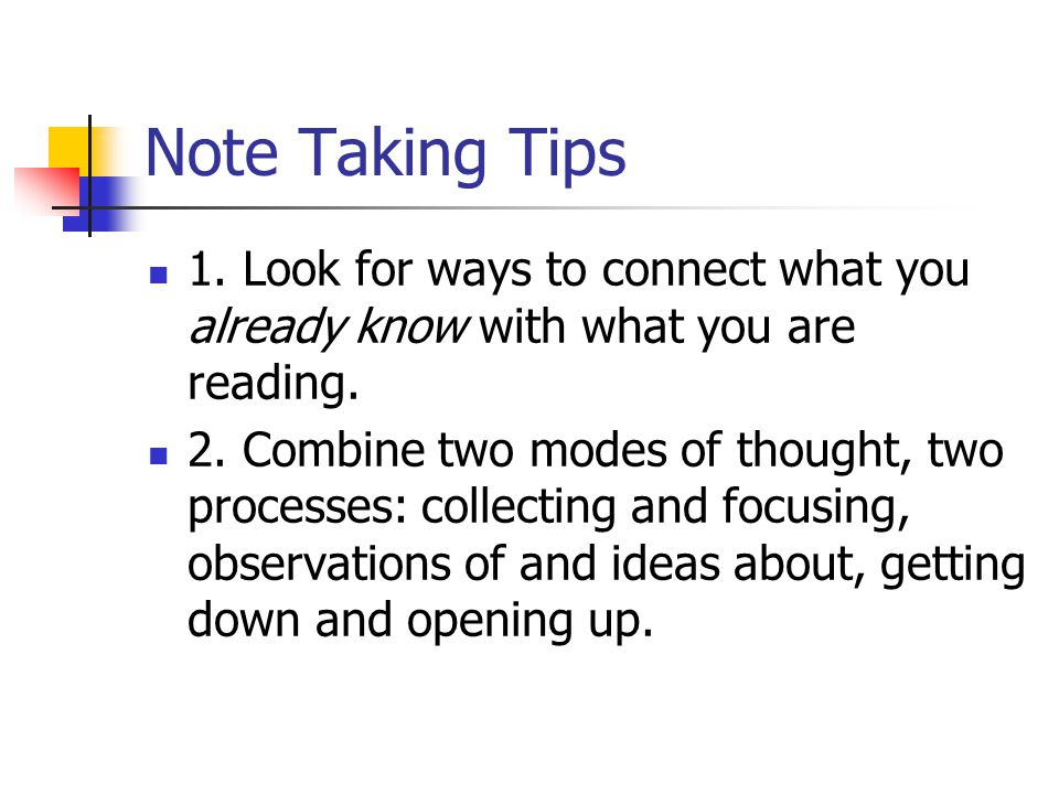 Note Taking Tips 1. Look for ways to connect what you already know with what you are reading. 2. Combine two modes of thought, two processes: collecti