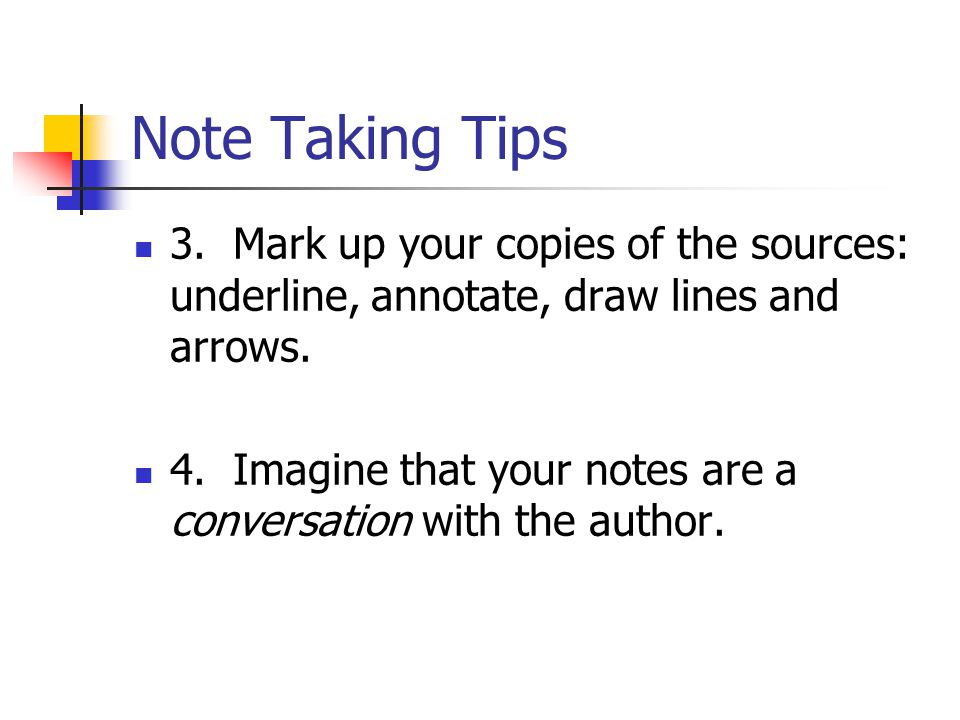 Note Taking Tips 3. Mark up your copies of the sources: underline, annotate, draw lines and arrows.