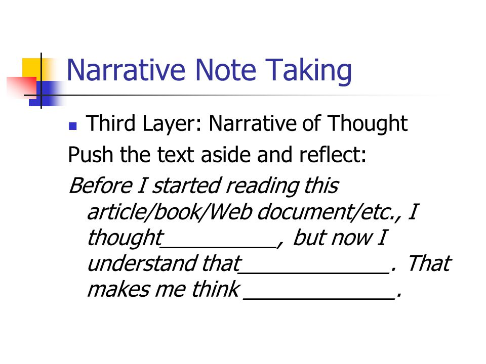 Narrative Note Taking Third Layer: Narrative of Thought Push the text aside and reflect: Before I started reading this article/book/Web document/etc., I thought__________, but now I understand that_____________.