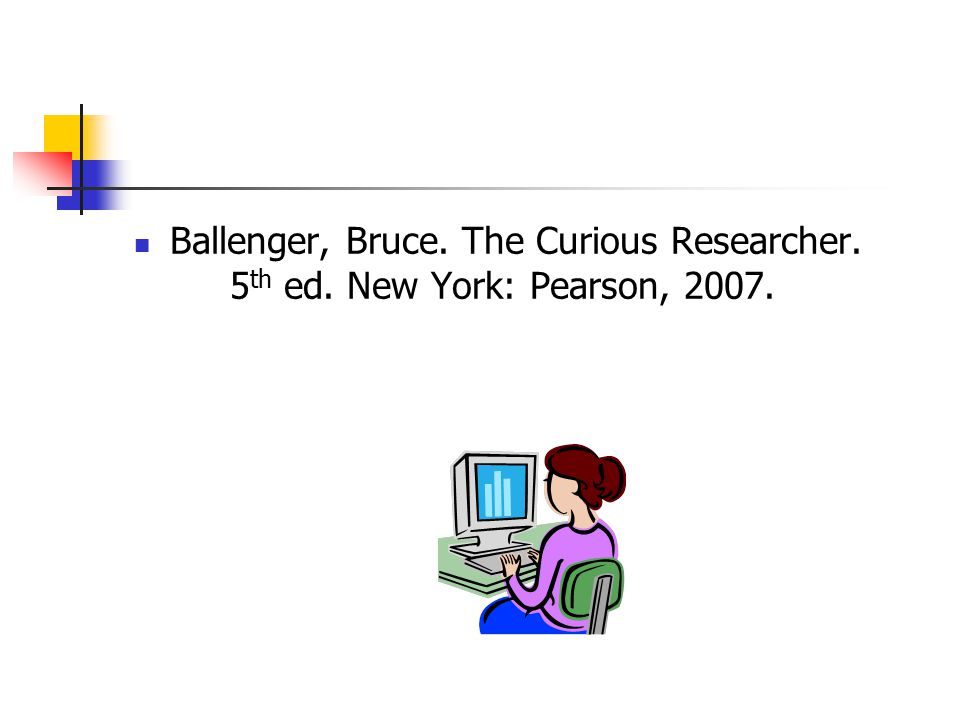 Ballenger, Bruce. The Curious Researcher. 5 th ed. New York: Pearson, 2007.