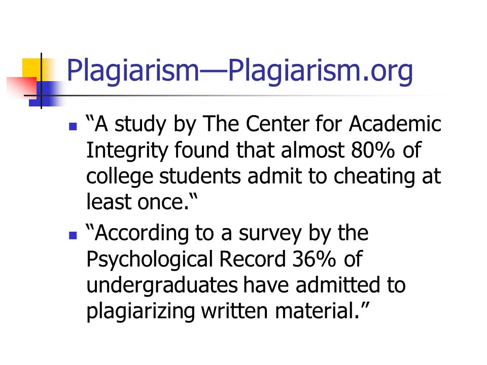 Plagiarism—Plagiarism.org A study by The Center for Academic Integrity found that almost 80% of college students admit to cheating at least once. According to a survey by the Psychological Record 36% of undergraduates have admitted to plagiarizing written material.
