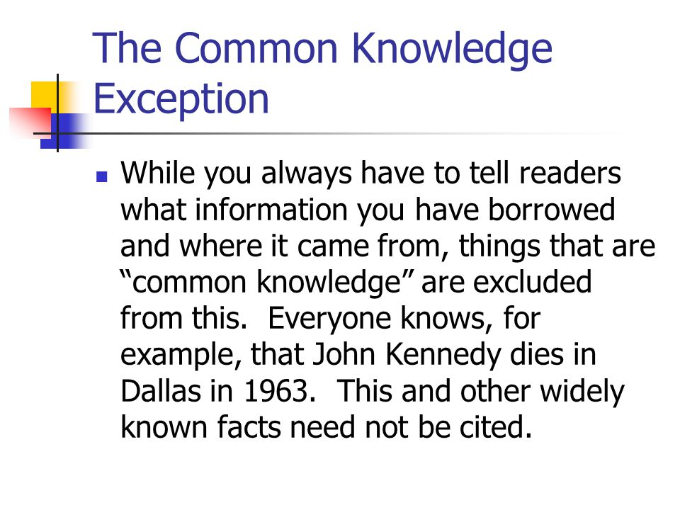 The Common Knowledge Exception While you always have to tell readers what information you have borrowed and where it came from, things that are common knowledge are excluded from this.