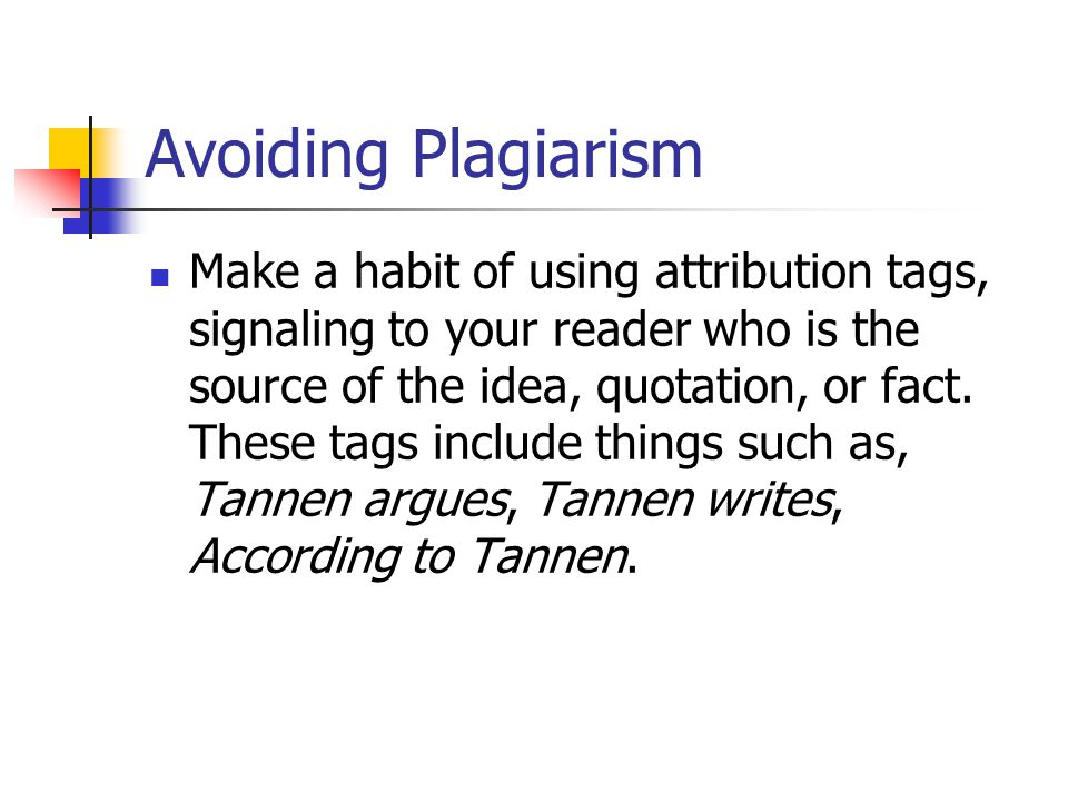 Avoiding Plagiarism Make a habit of using attribution tags, signaling to your reader who is the source of the idea, quotation, or fact.