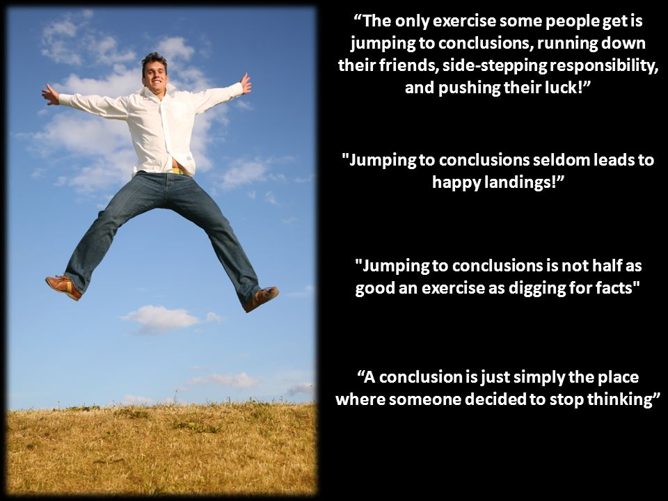 The only exercise some people get is jumping to conclusions, running down their friends, side-stepping responsibility, and pushing their luck! Jumping to conclusions seldom leads to happy landings! Jumping to conclusions is not half as good an exercise as digging for facts A conclusion is just simply the place where someone decided to stop thinking