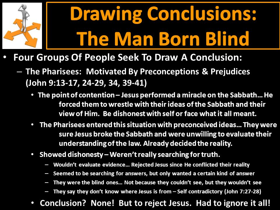 Four Groups Of People Seek To Draw A Conclusion: – The Parents: Motivated By Fear (John 9:18-22) Pharisees were a powerful group – Could really make their life hard.